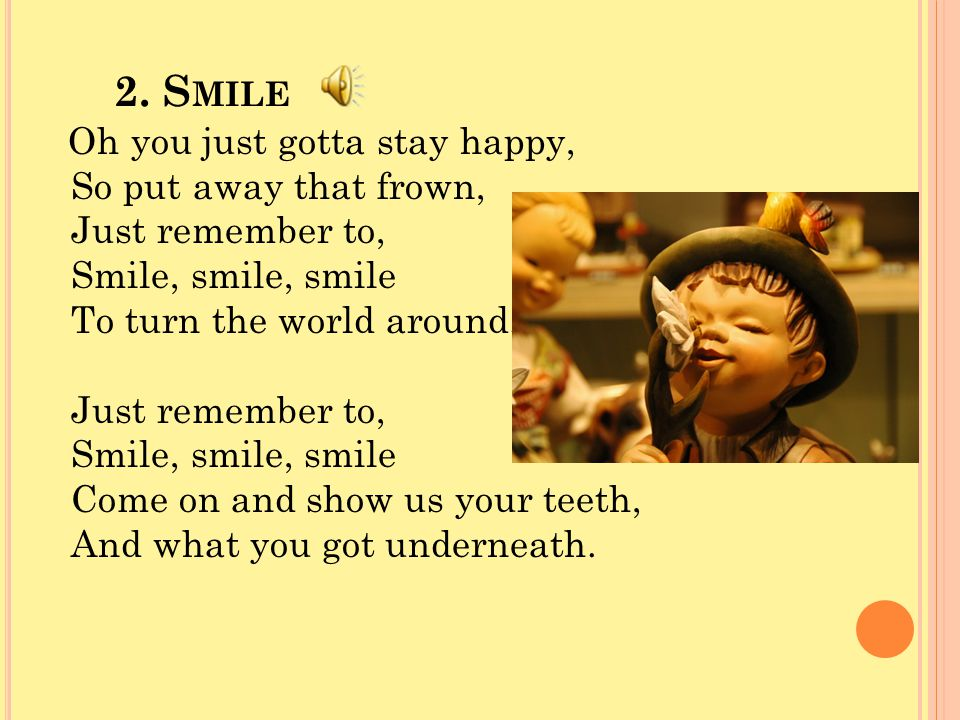 2. S MILE Oh you just gotta stay happy, So put away that frown, Just remember to, Smile, smile, smile To turn the world around. Just remember to, Smil
