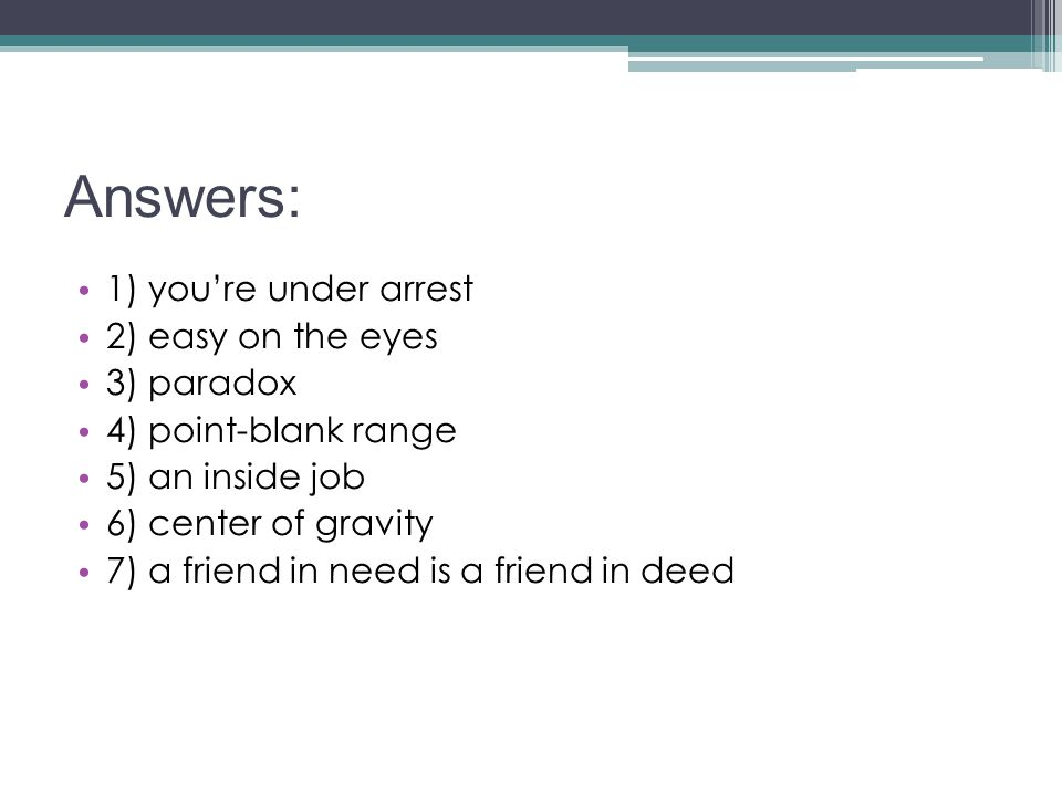 Answers: 1) you're under arrest 2) easy on the eyes 3) paradox 4) point-blank range 5) an inside job 6) center of gravity 7) a friend in need is a fri