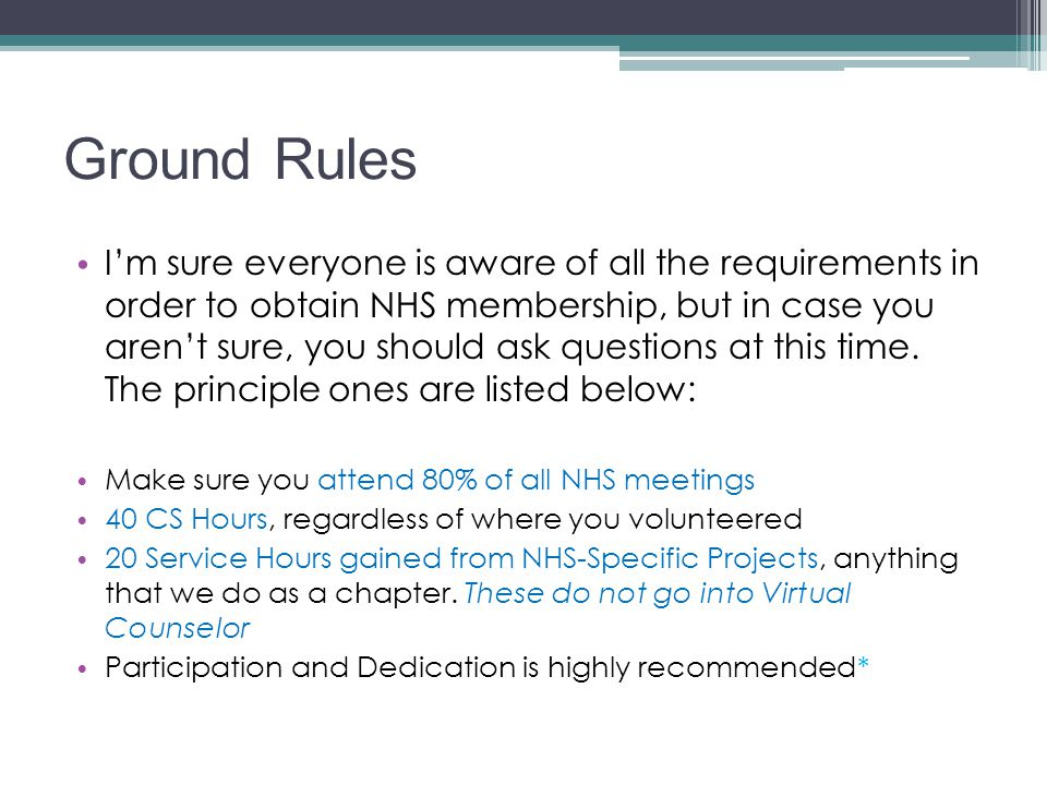 Ground Rules I'm sure everyone is aware of all the requirements in order to obtain NHS membership, but in case you aren't sure, you should ask questio