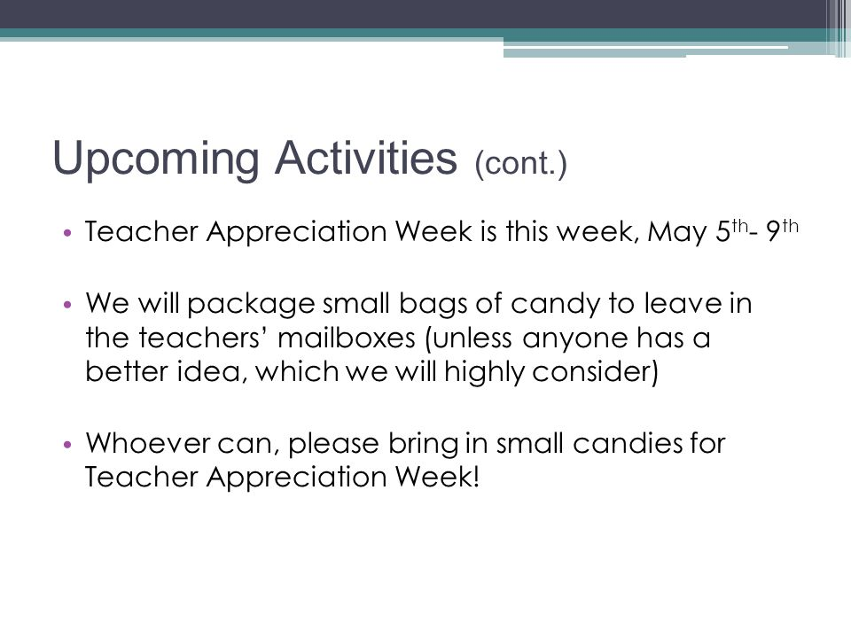 Upcoming Activities (cont.) Teacher Appreciation Week is this week, May 5 th - 9 th We will package small bags of candy to leave in the teachers' mailboxes (unless anyone has a better idea, which we will highly consider) Whoever can, please bring in small candies for Teacher Appreciation Week!