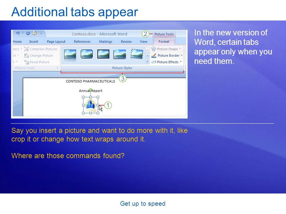 Get up to speed Additional tabs appear In the new version of Word, certain tabs appear only when you need them. Say you insert a picture and want to d