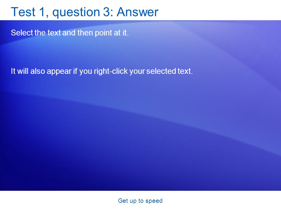 Get up to speed Test 1, question 3: Answer Select the text and then point at it. It will also appear if you right-click your selected text.