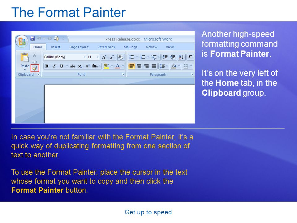 Get up to speed The Format Painter Another high-speed formatting command is Format Painter. It's on the very left of the Home tab, in the Clipboard gr