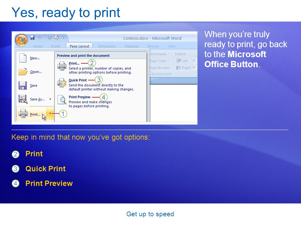 Get up to speed Yes, ready to print When you're truly ready to print, go back to the Microsoft Office Button. Print Quick Print Print Preview Keep in