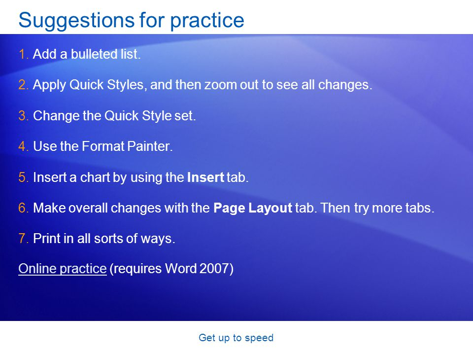 Get up to speed Suggestions for practice 1.Add a bulleted list. 2.Apply Quick Styles, and then zoom out to see all changes. 3.Change the Quick Style s