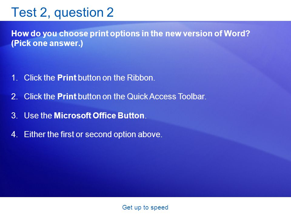 Get up to speed Test 2, question 2 How do you choose print options in the new version of Word? (Pick one answer.) 1.Click the Print button on the Ribb
