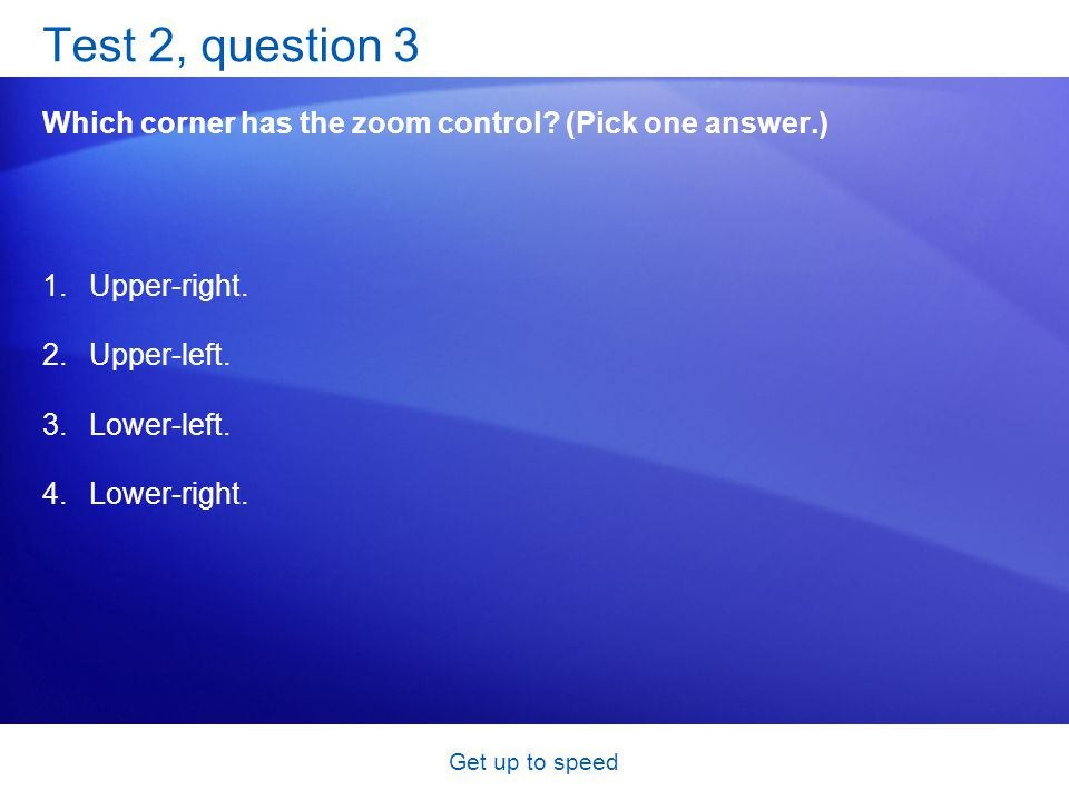 Get up to speed Test 2, question 3 Which corner has the zoom control? (Pick one answer.) 1.Upper-right. 2.Upper-left. 3.Lower-left. 4.Lower-right.