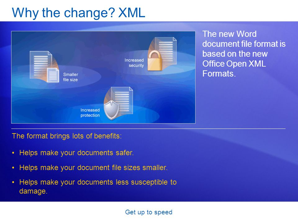 Get up to speed Why the change? XML The new Word document file format is based on the new Office Open XML Formats. The format brings lots of benefits: