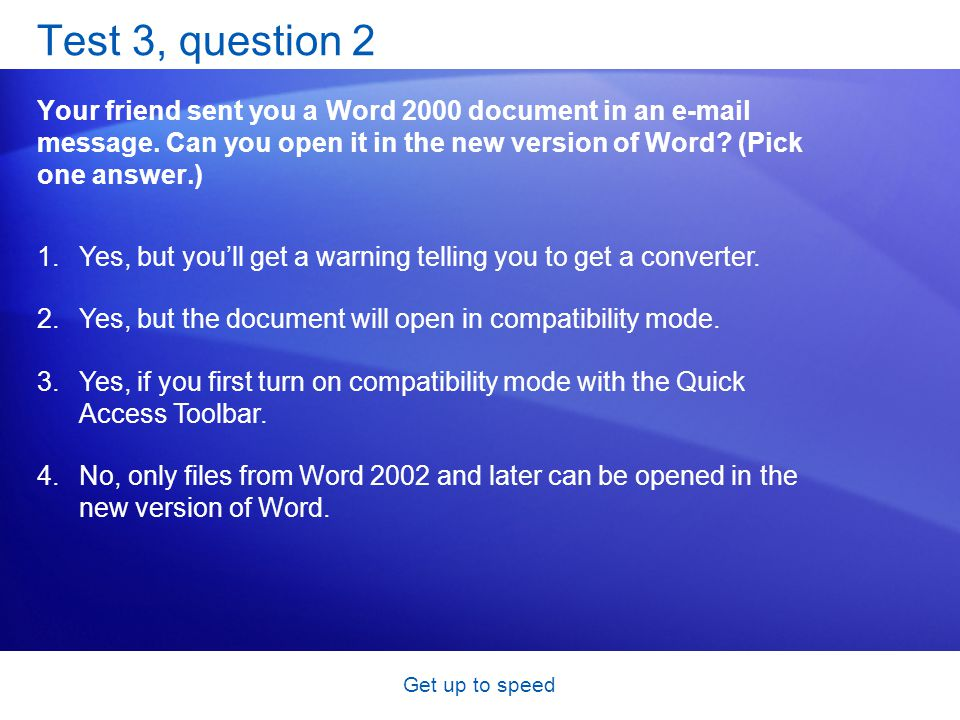 Get up to speed Test 3, question 2 Your friend sent you a Word 2000 document in an e-mail message. Can you open it in the new version of Word? (Pick o