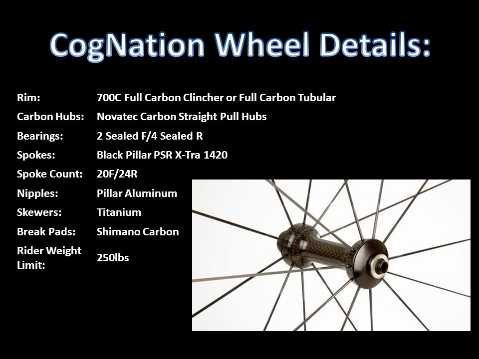 Rim:700C Full Carbon Clincher or Full Carbon Tubular Carbon Hubs:Novatec Carbon Straight Pull Hubs Bearings:2 Sealed F/4 Sealed R Spokes:Black Pillar PSR X-Tra 1420 Spoke Count:20F/24R Nipples:Pillar Aluminum Skewers:Titanium Break Pads:Shimano Carbon Rider Weight Limit: 250lbs