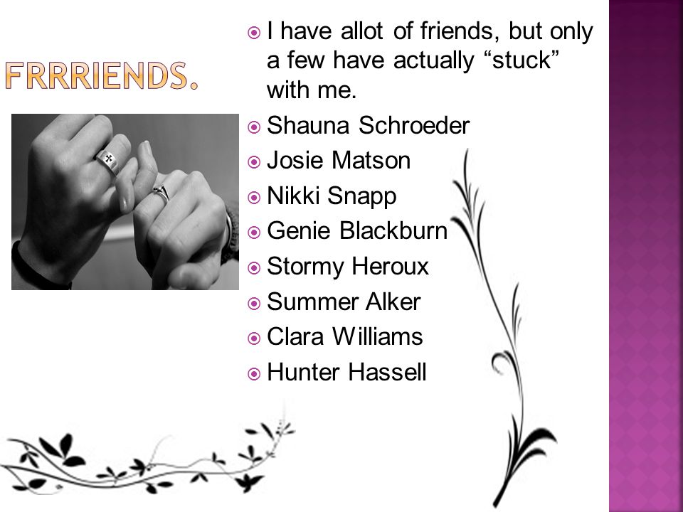  I have allot of friends, but only a few have actually stuck with me.