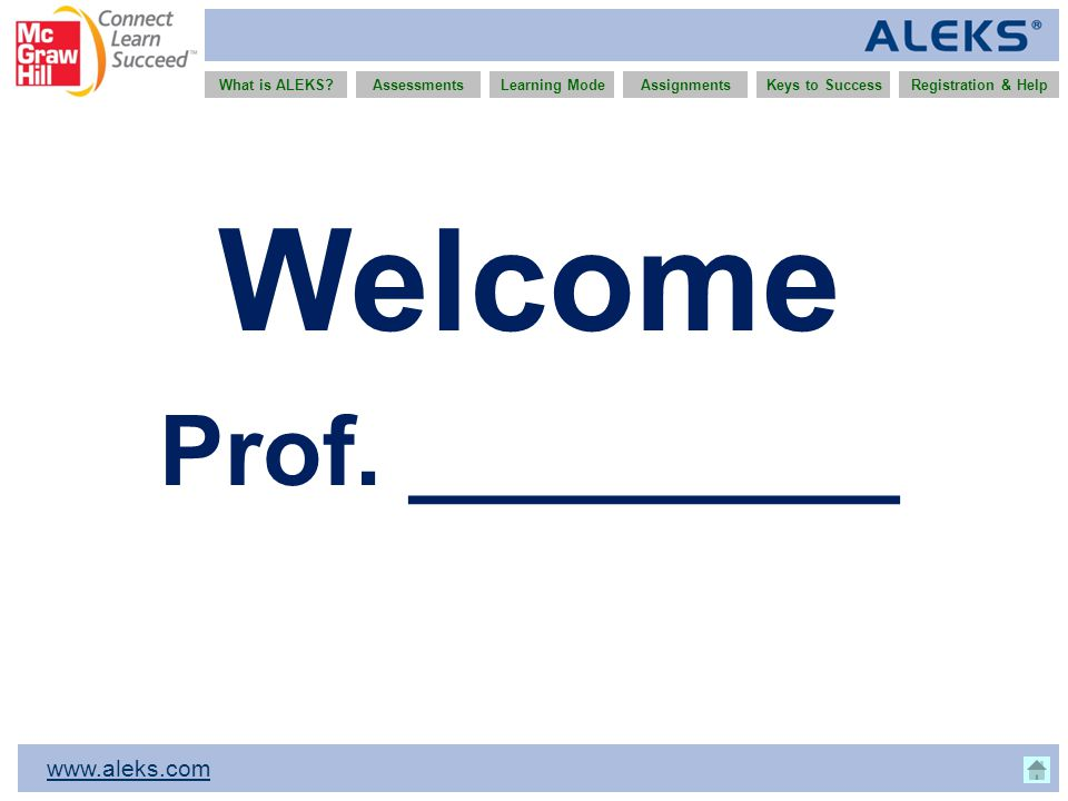 www.aleks.com What is ALEKS?AssessmentsAssignmentsLearning ModeRegistration & HelpKeys to Success Welcome Prof. _________
