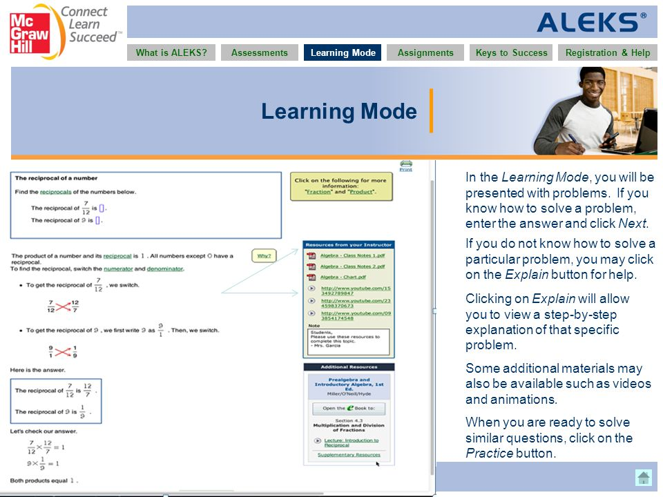 www.aleks.com What is ALEKS?AssessmentsAssignmentsLearning ModeRegistration & HelpKeys to Success Learning Mode In the Learning Mode, you will be presented with problems.