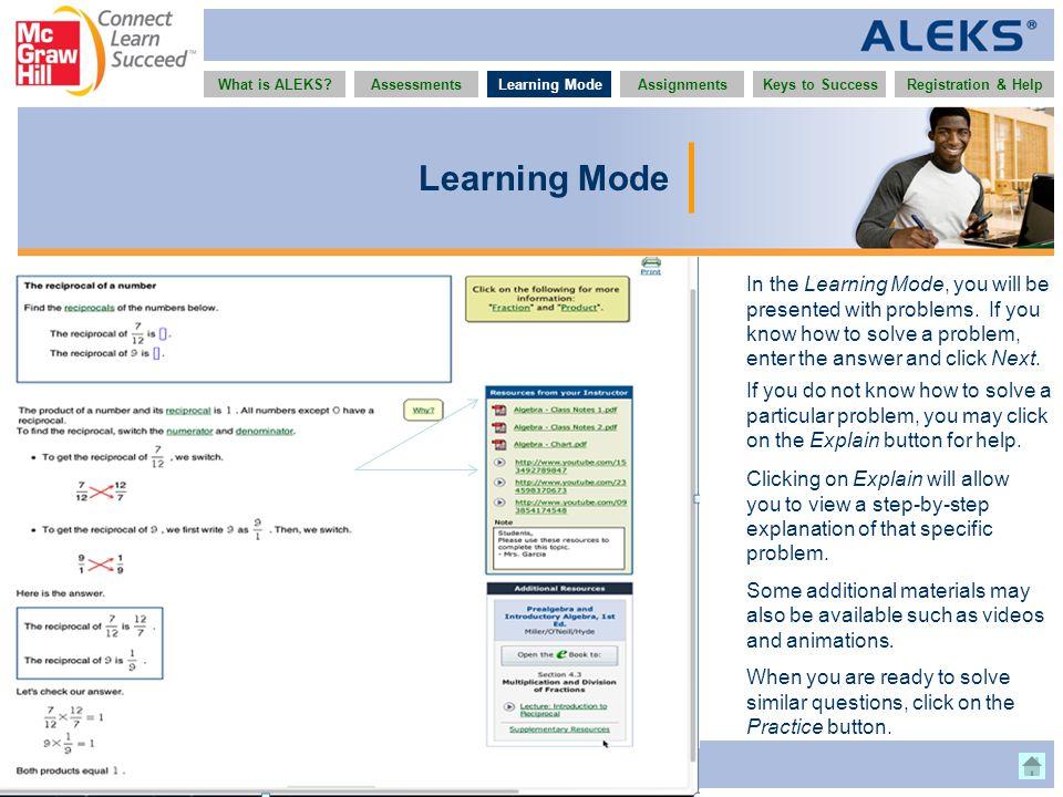 www.aleks.com What is ALEKS?AssessmentsAssignmentsLearning ModeRegistration & HelpKeys to Success Learning Mode In the Learning Mode, you will be pres