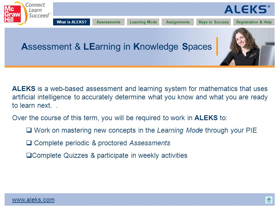 www.aleks.com What is ALEKS?AssessmentsAssignmentsLearning ModeRegistration & HelpKeys to Success Assessment & LEarning in Knowledge Spaces ALEKS is a web-based assessment and learning system for mathematics that uses artificial intelligence to accurately determine what you know and what you are ready to learn next..