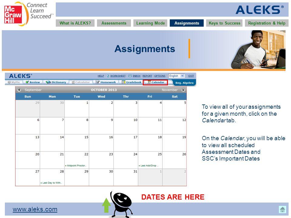 www.aleks.com What is ALEKS?AssessmentsAssignmentsLearning ModeRegistration & HelpKeys to Success Assignments To view all of your assignments for a gi