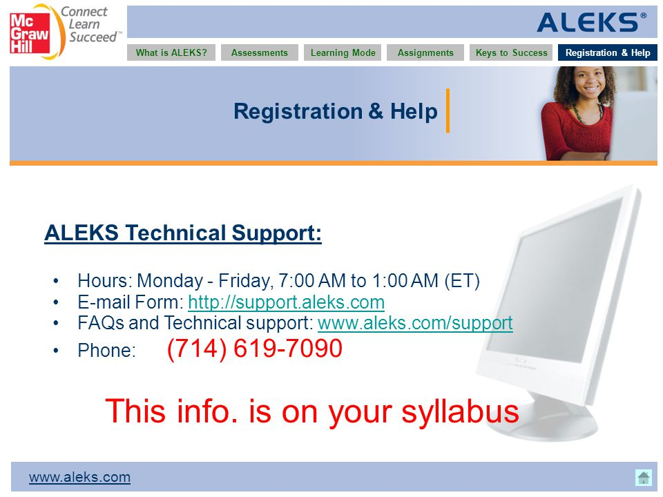 www.aleks.com What is ALEKS?AssessmentsAssignmentsLearning ModeRegistration & HelpKeys to Success Registration & Help ALEKS Technical Support: Hours: Monday - Friday, 7:00 AM to 1:00 AM (ET) E-mail Form: http://support.aleks.comhttp://support.aleks.com FAQs and Technical support: www.aleks.com/supportwww.aleks.com/support Phone: (714) 619-7090 This info.