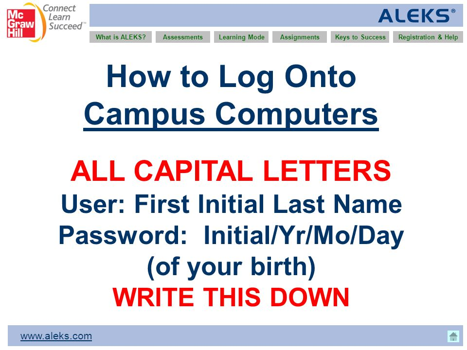 www.aleks.com What is ALEKS?AssessmentsAssignmentsLearning ModeRegistration & HelpKeys to Success How to Log Onto Campus Computers ALL CAPITAL LETTERS User: First Initial Last Name Password: Initial/Yr/Mo/Day (of your birth) WRITE THIS DOWN