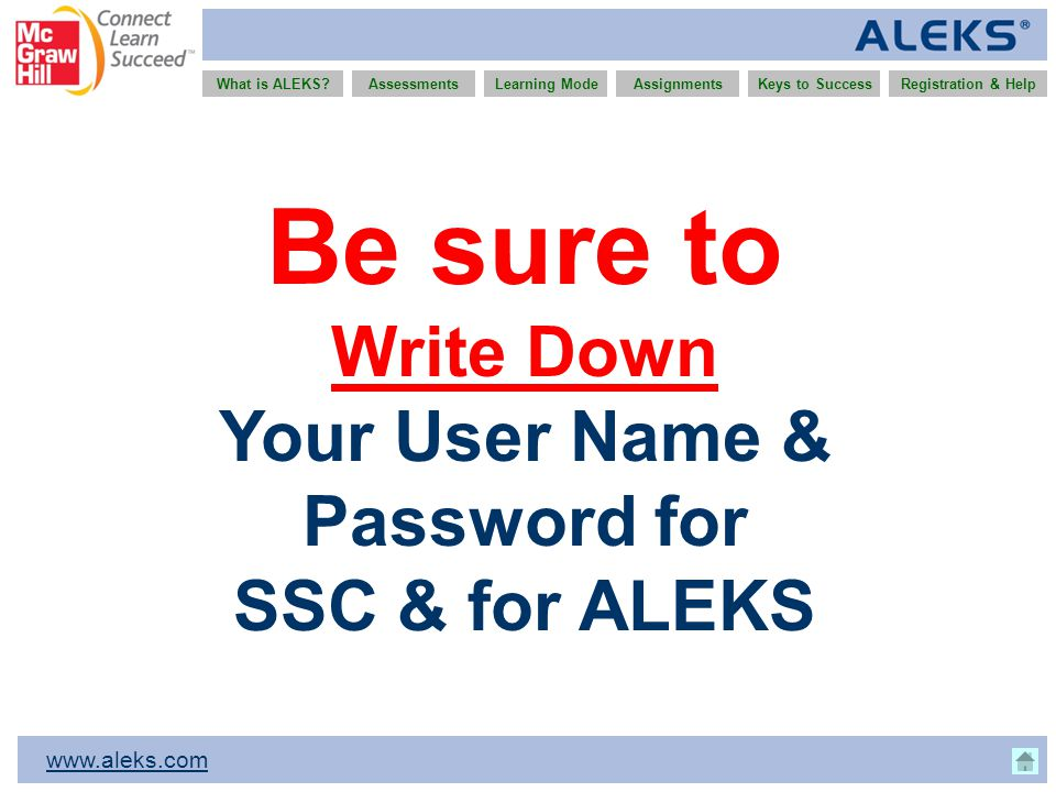 www.aleks.com What is ALEKS?AssessmentsAssignmentsLearning ModeRegistration & HelpKeys to Success Be sure to Write Down Your User Name & Password for SSC & for ALEKS