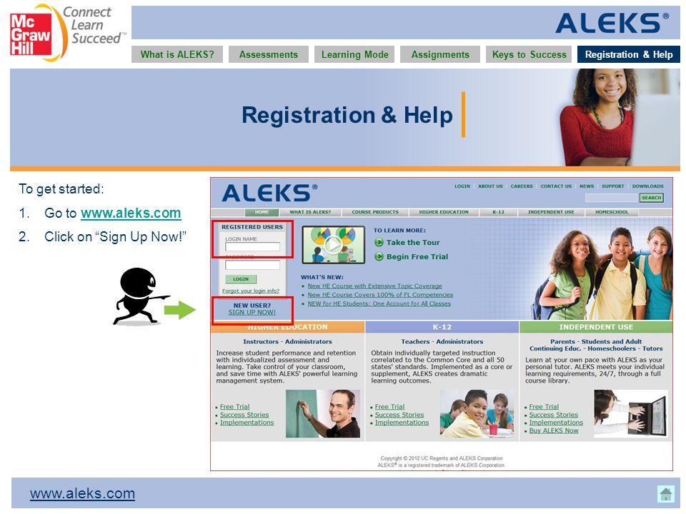 www.aleks.com What is ALEKS?AssessmentsAssignmentsLearning ModeRegistration & HelpKeys to Success Registration & Help To get started: 1.Go to www.aleks.comwww.aleks.com 2.Click on Sign Up Now! Registration & Help