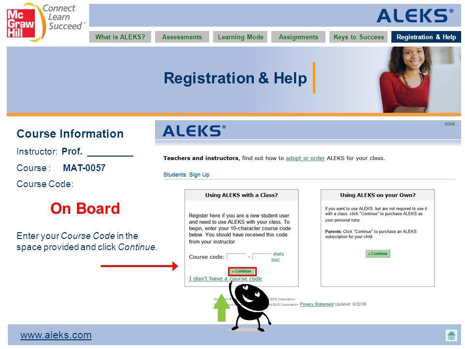 www.aleks.com What is ALEKS?AssessmentsAssignmentsLearning ModeRegistration & HelpKeys to Success Registration & Help Course Information Instructor: Prof.