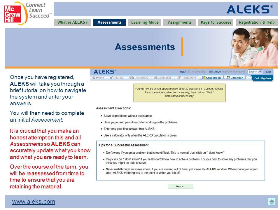 www.aleks.com What is ALEKS?AssessmentsAssignmentsLearning ModeRegistration & HelpKeys to Success Assessments Once you have registered, ALEKS will tak