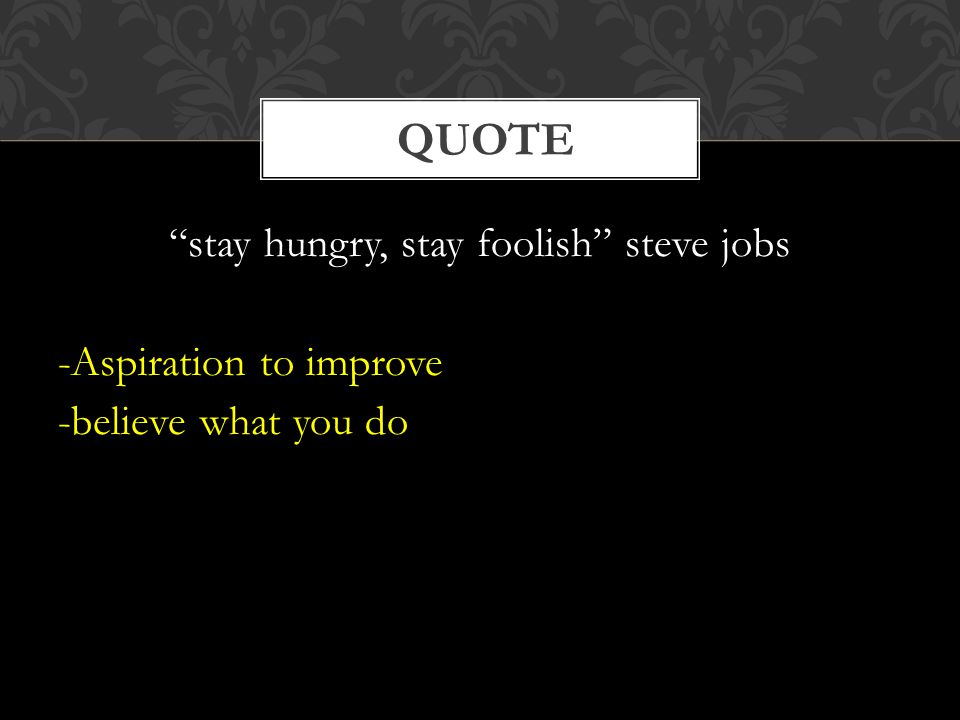 stay hungry, stay foolish steve jobs -Aspiration to improve -believe what you do QUOTE