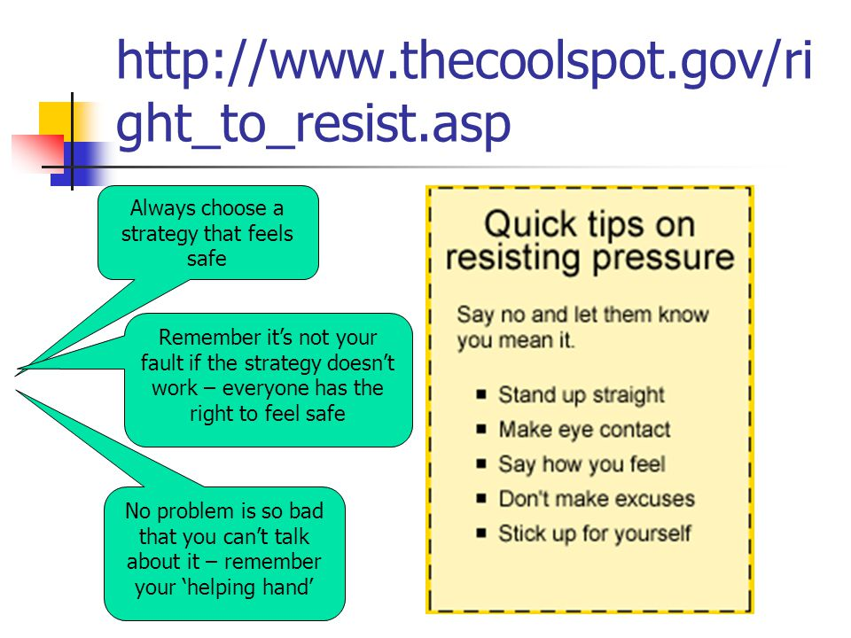 http://www.thecoolspot.gov/ri ght_to_resist.asp Always choose a strategy that feels safe Remember it's not your fault if the strategy doesn't work – everyone has the right to feel safe No problem is so bad that you can't talk about it – remember your 'helping hand'