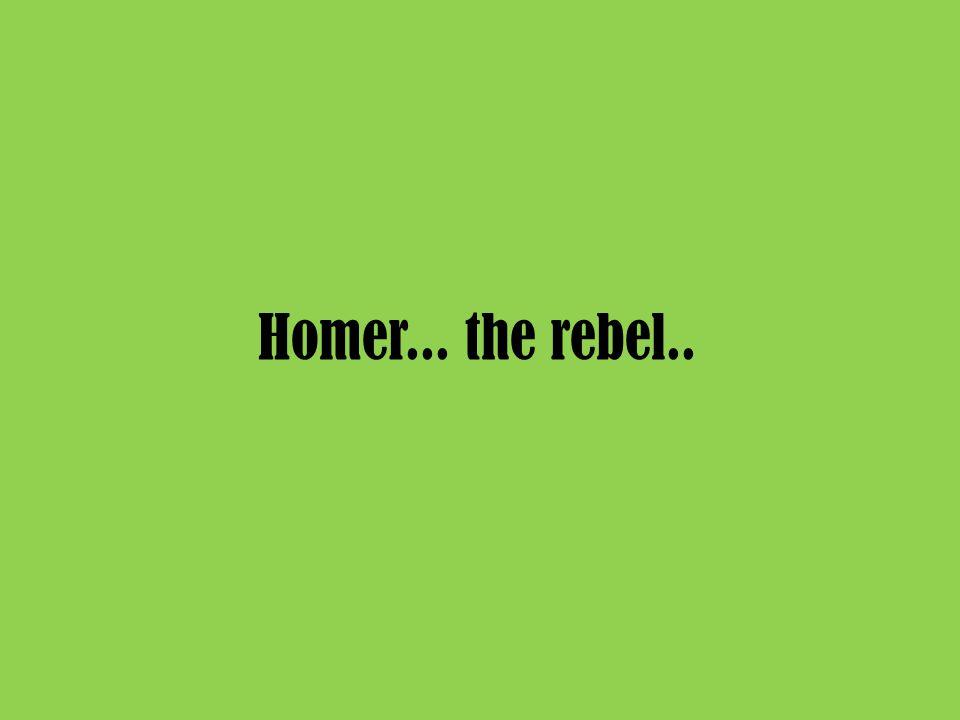 Homer... the rebel..