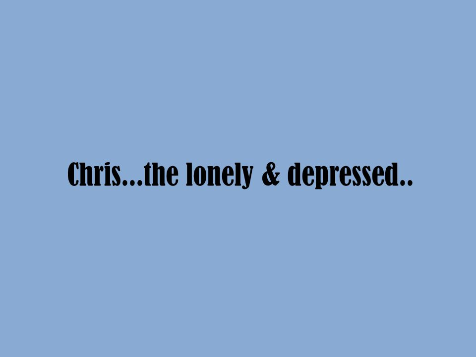 Chris...the lonely & depressed..