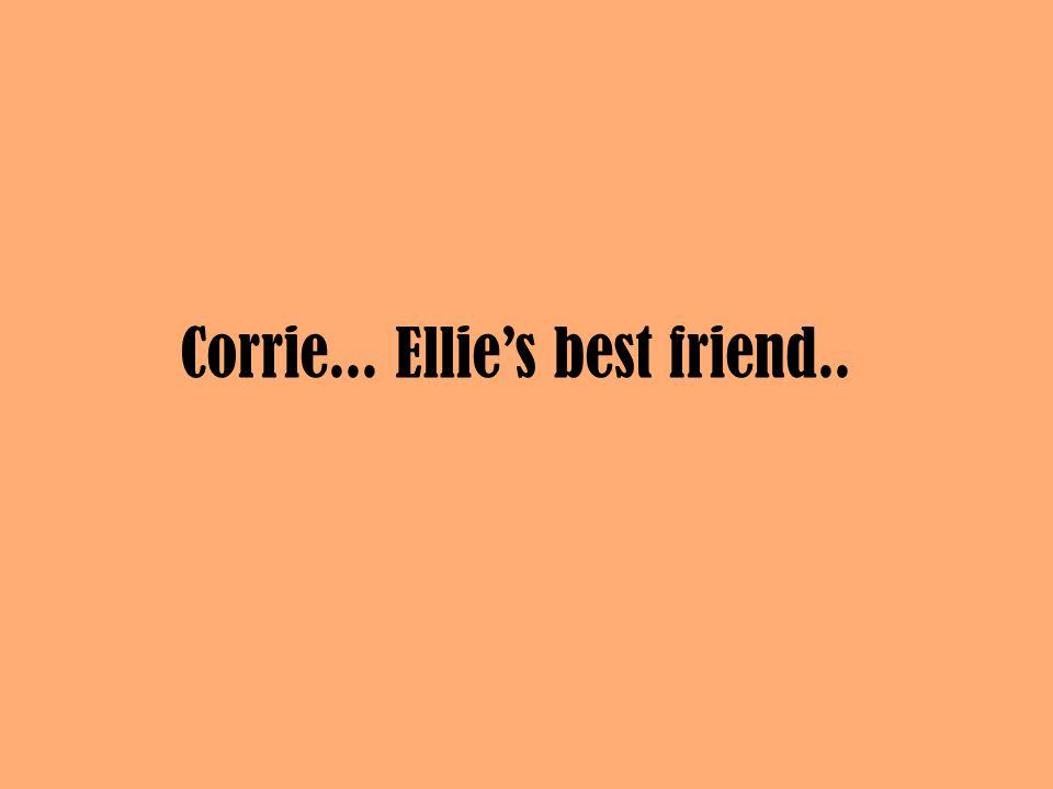 Corrie... Ellie's best friend..