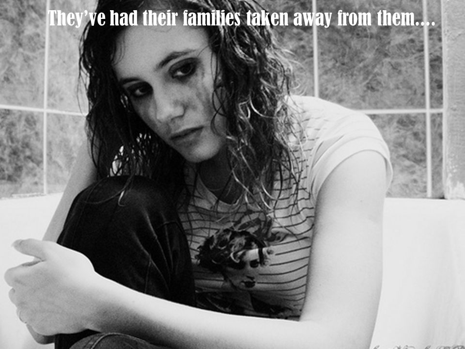They've had their families taken away from them....