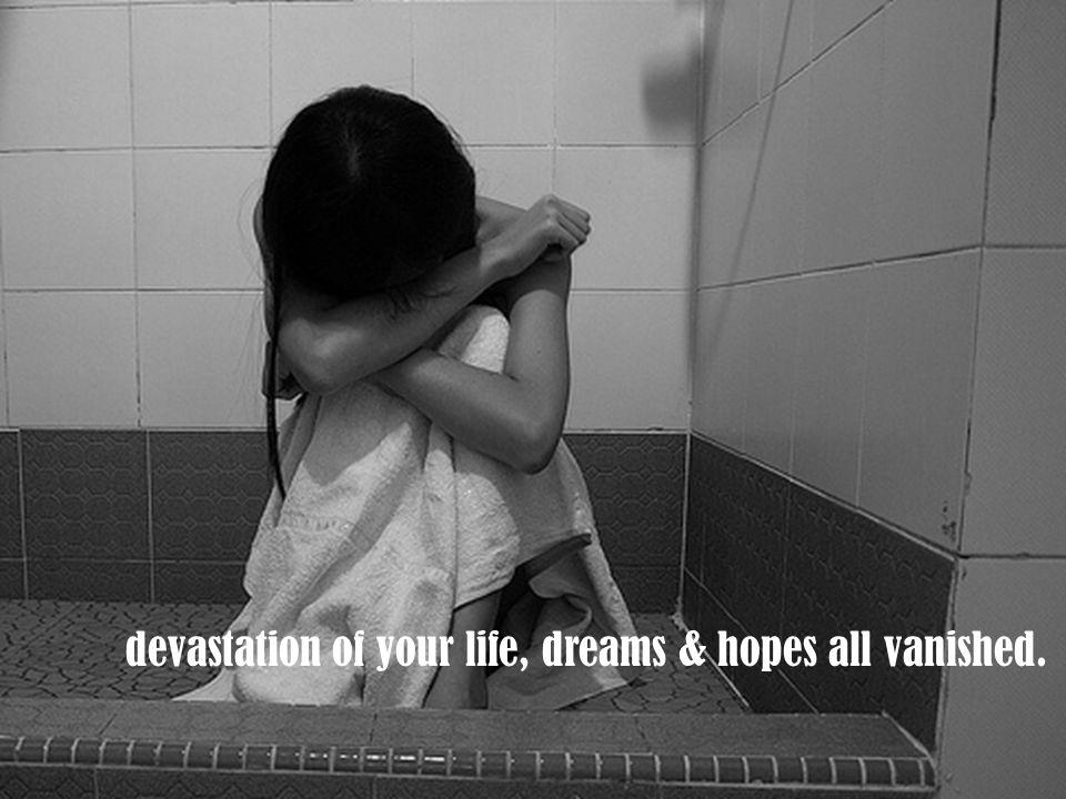 devastation of your life, dreams & hopes all vanished.