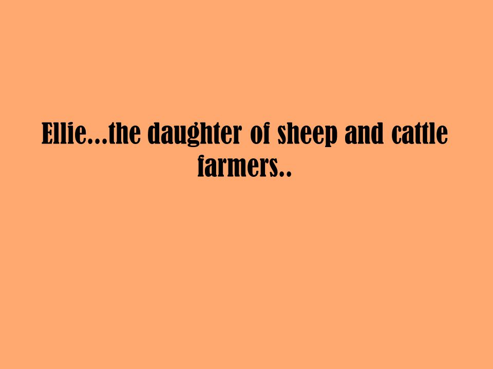 Ellie...the daughter of sheep and cattle farmers..