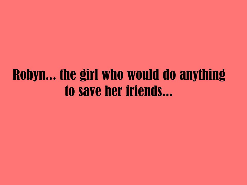 Robyn... the girl who would do anything to save her friends...