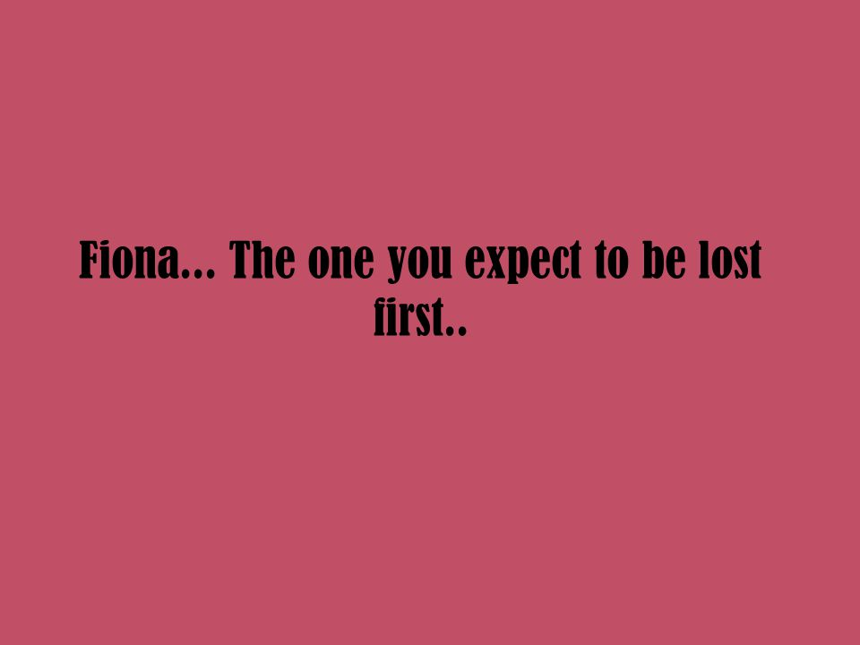 Fiona... The one you expect to be lost first..