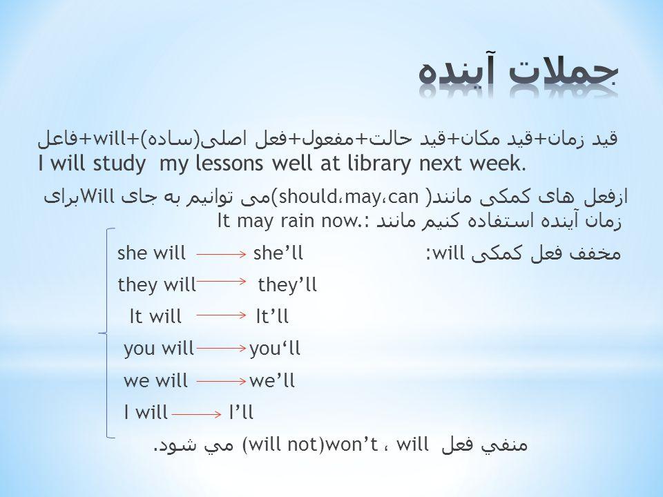 + فاعل will قید زمان + قید مکان + قید حالت + مفعول + فعل اصلی ( ساده )+ I will study my lessons well at library next week.
