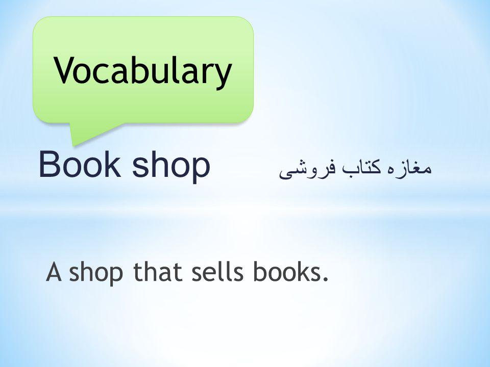 Book shop مغازه کتاب فروشی A shop that sells books. Vocabulary