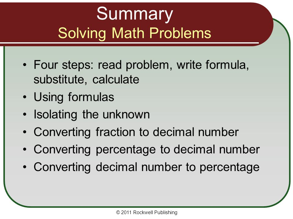 Summary Solving Math Problems Four steps: read problem, write formula, substitute, calculate Using formulas Isolating the unknown Converting fraction