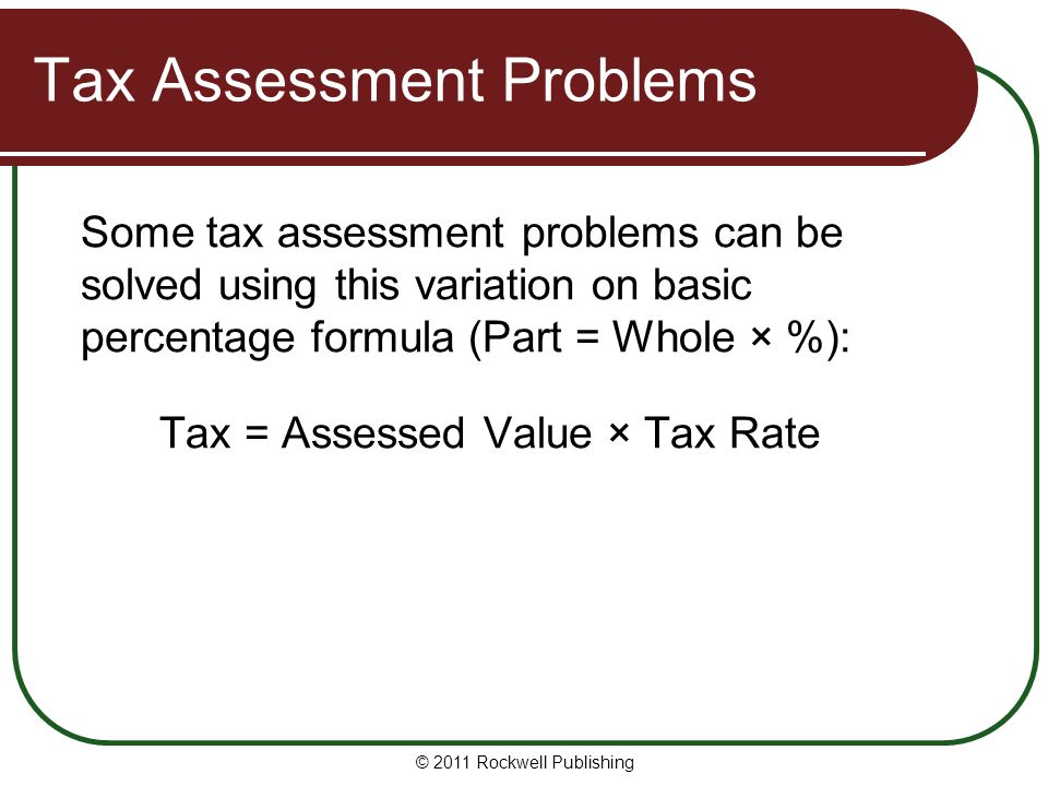 Tax Assessment Problems Some tax assessment problems can be solved using this variation on basic percentage formula (Part = Whole × %): Tax = Assessed