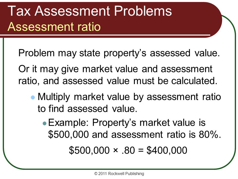 Tax Assessment Problems Assessment ratio Problem may state property's assessed value. Or it may give market value and assessment ratio, and assessed v