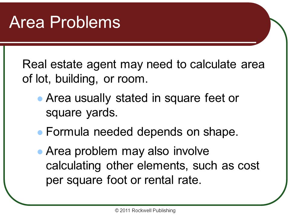 Area Problems Real estate agent may need to calculate area of lot, building, or room. Area usually stated in square feet or square yards. Formula need