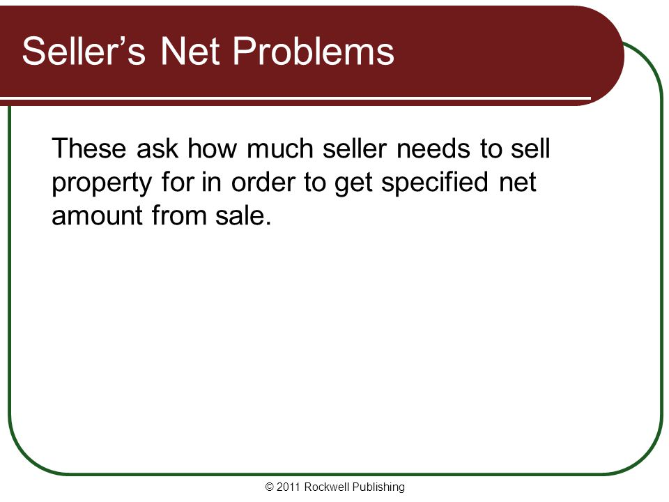 Seller's Net Problems These ask how much seller needs to sell property for in order to get specified net amount from sale. © 2011 Rockwell Publishing