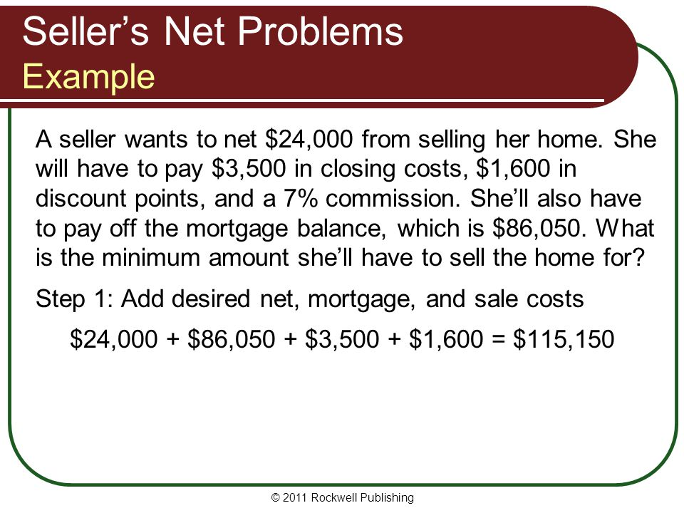 © 2011 Rockwell Publishing A seller wants to net $24,000 from selling her home. She will have to pay $3,500 in closing costs, $1,600 in discount point