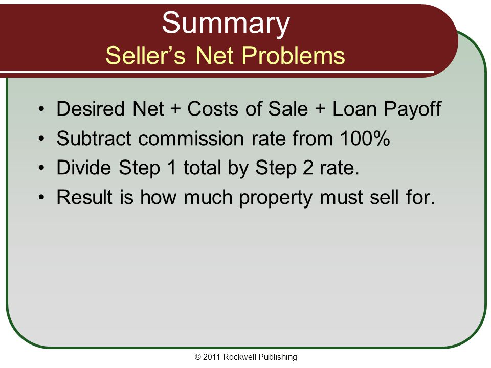 Summary Seller's Net Problems Desired Net + Costs of Sale + Loan Payoff Subtract commission rate from 100% Divide Step 1 total by Step 2 rate. Result