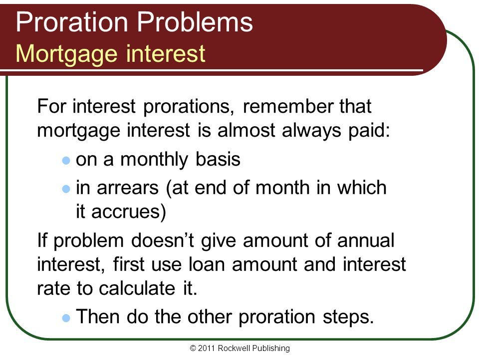 Proration Problems Mortgage interest For interest prorations, remember that mortgage interest is almost always paid: on a monthly basis in arrears (at