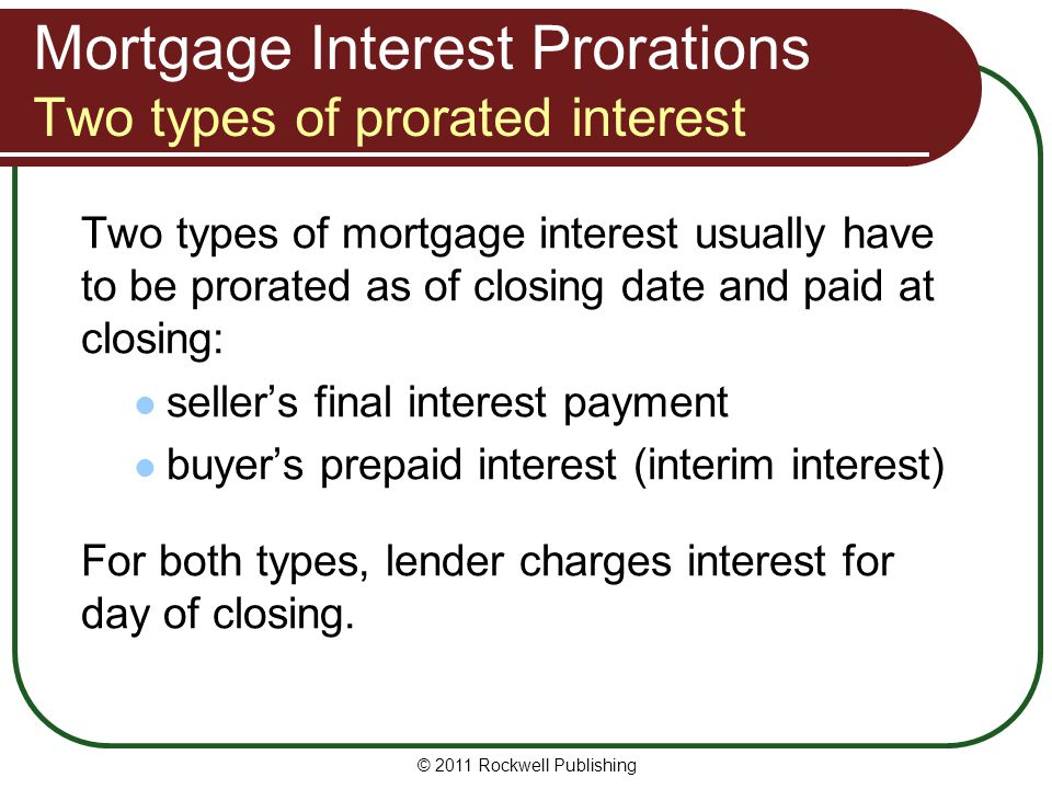 Mortgage Interest Prorations Two types of prorated interest Two types of mortgage interest usually have to be prorated as of closing date and paid at