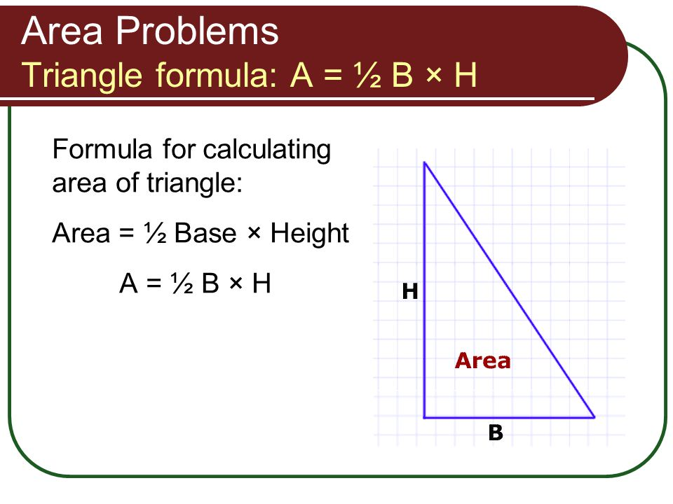 Area Problems Triangle formula: A = ½ B × H Formula for calculating area of triangle: Area = ½ Base × Height A = ½ B × H