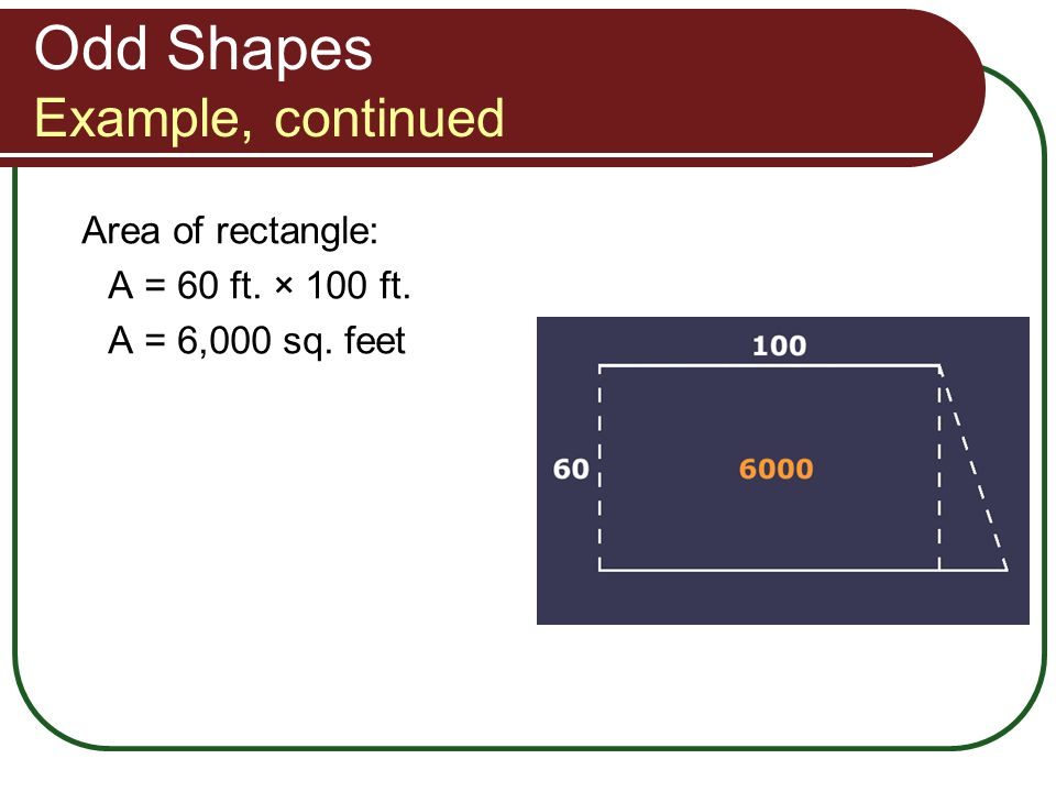 Odd Shapes Example, continued Area of rectangle: A = 60 ft. × 100 ft. A = 6,000 sq. feet