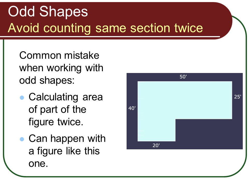 Odd Shapes Avoid counting same section twice Common mistake when working with odd shapes: Calculating area of part of the figure twice. Can happen wit